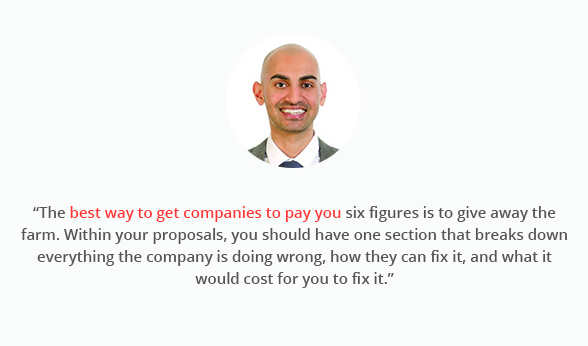 """""""The best way to get companies to pay you six figures is to give away the farm. Within your proposals, you should have one section that breaks down everything the company is doing wrong, how they can fix it, and what it would cost for you to fix it."""""""
